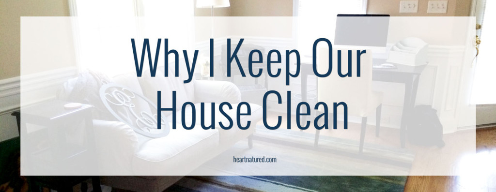 Why I Keep Our House Clean | heartnatured