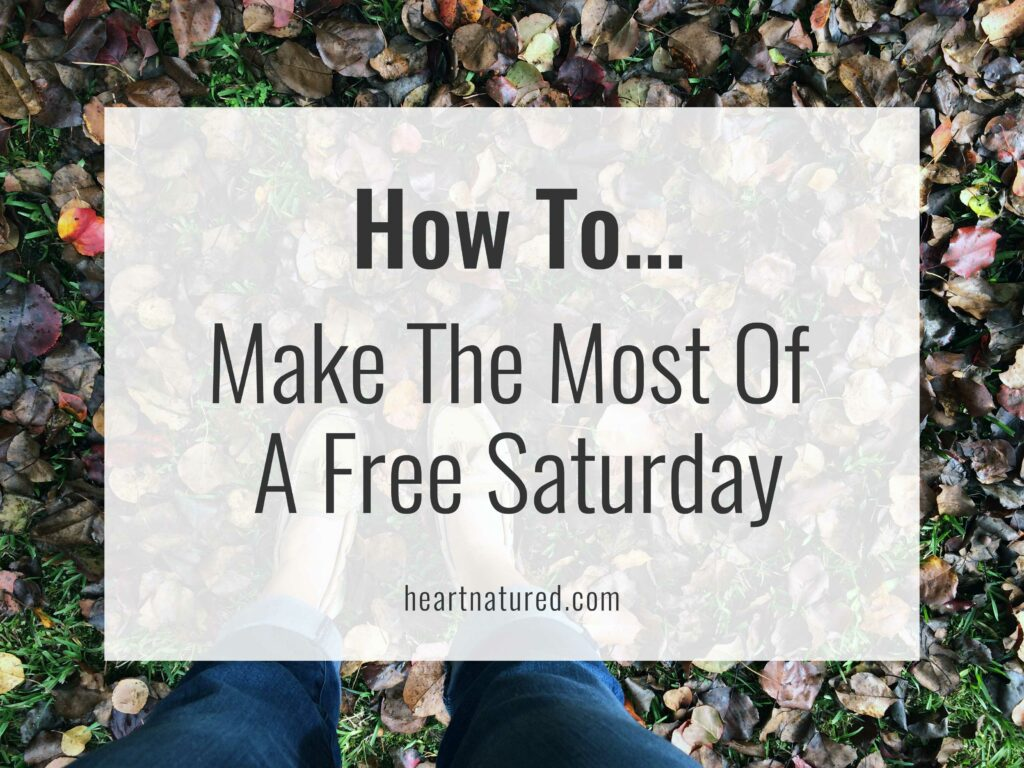 How To... Make The Most Of A Free Saturday | heartnatured