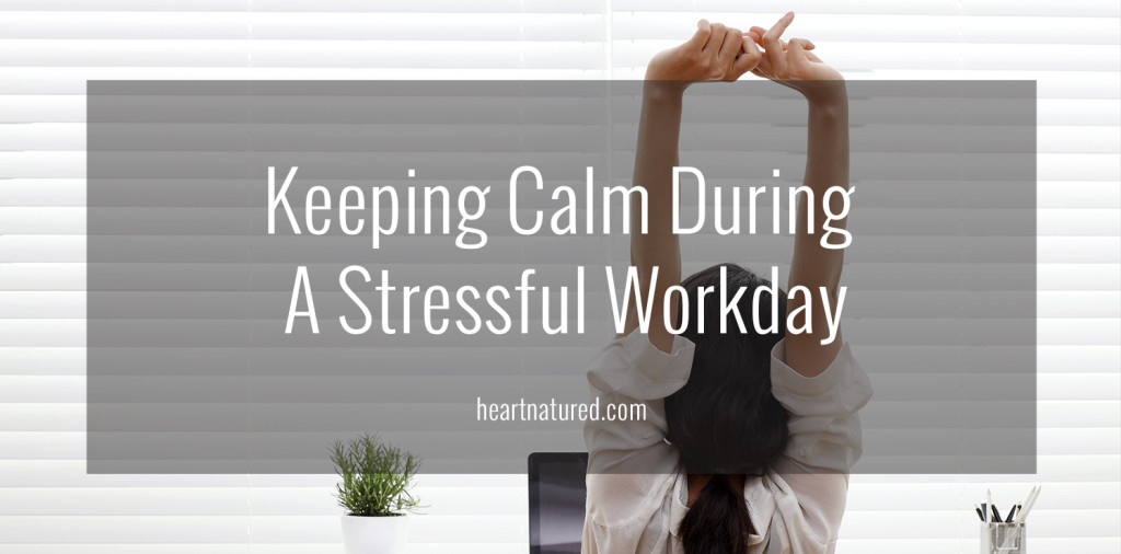 Keeping Calm During A Stressful Workday | heartnatured