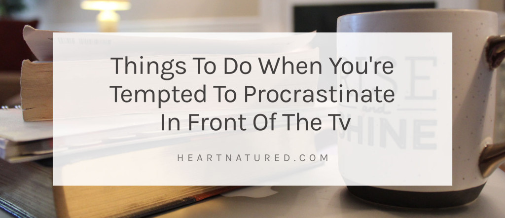 Things To Do When You're Tempted To Procrastinate In Front Of The Tv | heartnatured